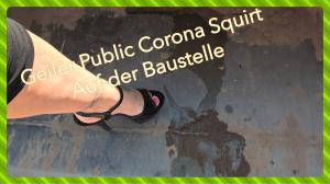 Geiler Corona Squirt Public auf der Baustelle!